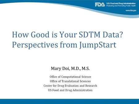 How Good is Your SDTM Data? Perspectives from JumpStart Mary Doi, M.D., M.S. Office of Computational Science Office of Translational Sciences Center for.
