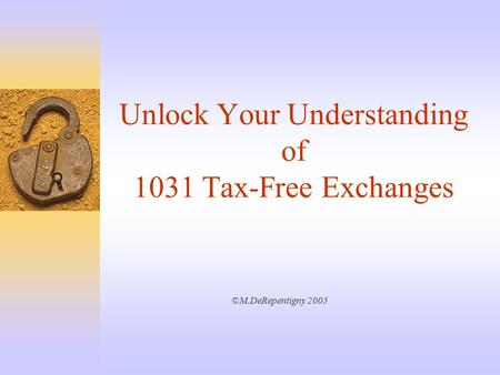 Unlock Your Understanding of 1031 Tax-Free Exchanges ©M.DeRepentigny 2005.