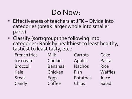 Do Now: Effectiveness of teachers at JFK – Divide into categories (break larger whole into smaller parts). Classify (sort/group) the following into categories;