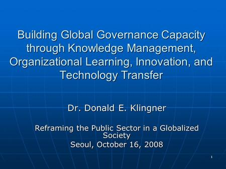 1 Building Global Governance Capacity through Knowledge Management, Organizational Learning, Innovation, and Technology Transfer Dr. Donald E. Klingner.