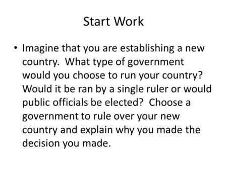 Start Work Imagine that you are establishing a new country. What type of government would you choose to run your country? Would it be ran by a single ruler.