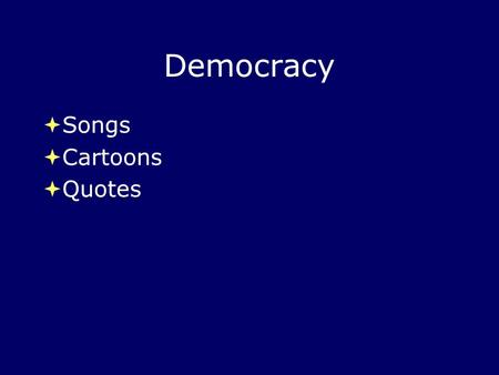 Democracy  Songs  Cartoons  Quotes  Songs  Cartoons  Quotes.