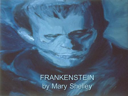 FRANKENSTEIN by Mary Shelley. MEET MARY SHELLEY EARLY LIFE  Born: 1797  Daughter of two of England's leading intellectual radicals –William Godwin.