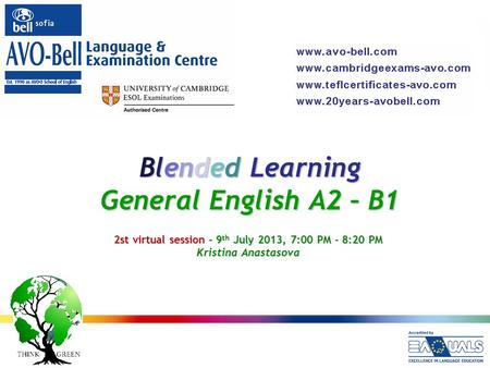 Blended Learning General English A2 – B1 2st virtual session – 9 th July 2013, 7:00 PM - 8:20 PM Kristina Anastasova.