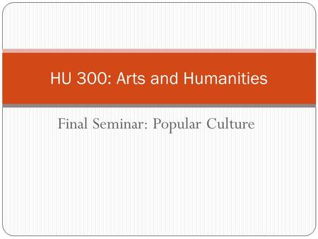 Final Seminar: Popular Culture HU 300: Arts and Humanities.