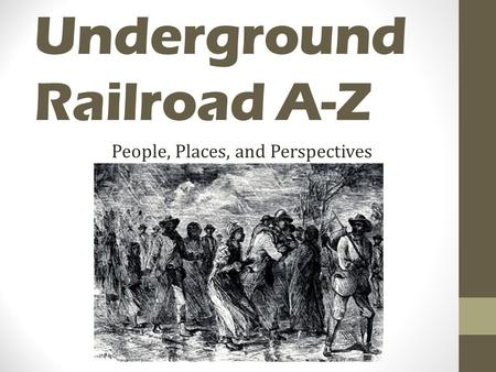 Underground Railroad A-Z People, Places, and Perspectives.