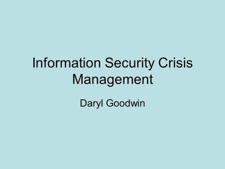 Information Security Crisis Management Daryl Goodwin.