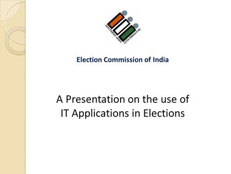 A Presentation on the use of IT Applications in Elections Election Commission of India.