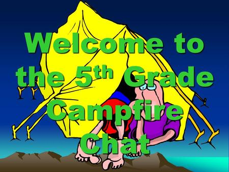 Welcome to the 5 th Grade Campfire Chat. What do I need to know? Camp will be Nov. 9- 11. (tentative) The cost is $190. Cost covers camp registration/