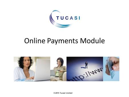 © 2015 Tucasi Limited Online Payments Module. © 2015 Tucasi Limited Benefits of our Online Payments Module Parents can use it to pay funds to the school.