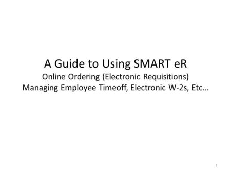 A Guide to Using SMART eR Online Ordering (Electronic Requisitions) Managing Employee Timeoff, Electronic W-2s, Etc… 1.