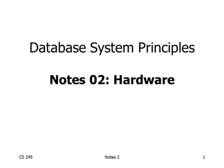 CS 245Notes 21 Database System Principles Notes 02: Hardware.