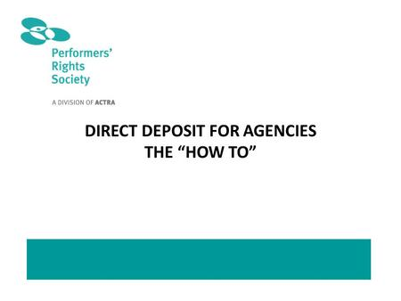 "DIRECT DEPOSIT FOR AGENCIES THE ""HOW TO"". TO REGISTER FOR DIRECT DEPOSIT: Go to actra.ca and click on ""ACTRA PRS"""