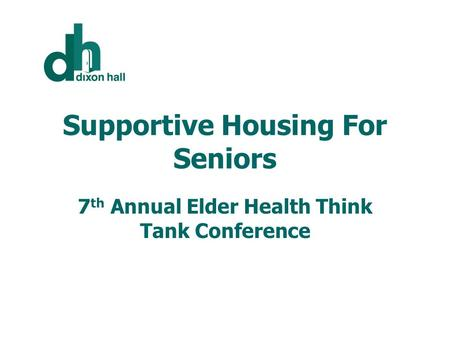 Supportive Housing For Seniors 7 th Annual Elder Health Think Tank Conference.