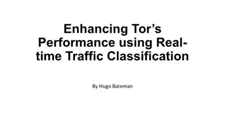Enhancing Tor's Performance using Real- time Traffic Classification By Hugo Bateman.