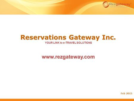 Reservations Gateway Inc. YOUR LINK to e-TRAVEL SOLUTIONS Feb 2015 www.rezgateway.com.
