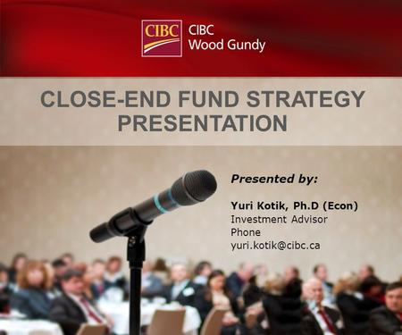 Presented by: Yuri Kotik, Ph.D (Econ) Investment Advisor Phone CLOSE-END FUND STRATEGY PRESENTATION.