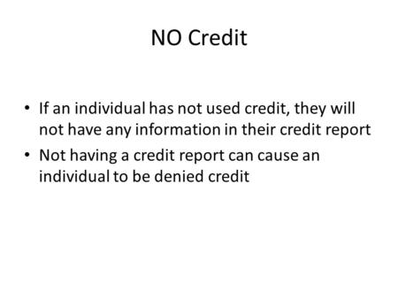 NO Credit If an individual has not used credit, they will not have any information in their credit report Not having a credit report can cause an individual.