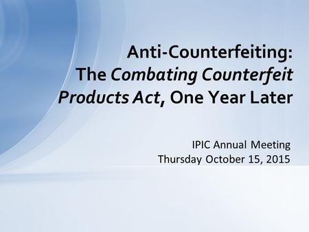 IPIC Annual Meeting Thursday October 15, 2015 Anti-Counterfeiting: The Combating Counterfeit Products Act, One Year Later.