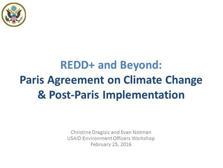REDD+ and Beyond: Paris Agreement on Climate Change & Post-Paris Implementation Christine Dragisic and Evan Notman USAID Environment Officers Workshop.