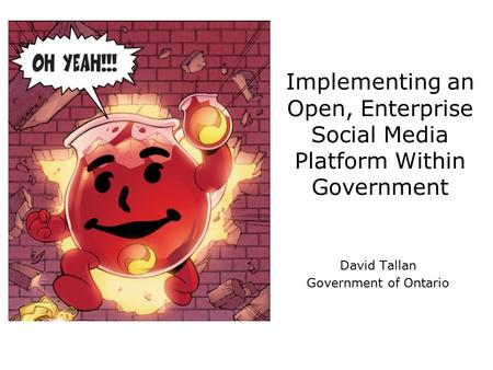Implementing an Open, Enterprise Social Media Platform Within Government David Tallan Government of Ontario.