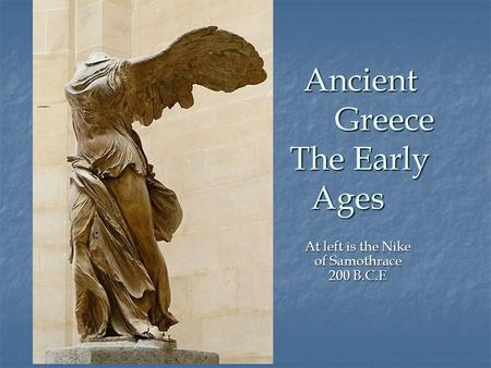 Ancient Greece The Early Ages At left is the Nike of Samothrace 200 B.C.E.