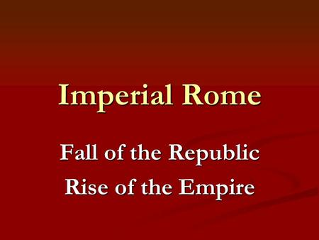 Imperial Rome Fall of the Republic Rise of the Empire.