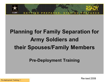 Pre-deployment Training | 1 Planning for Family Separation for Army Soldiers and their Spouses/Family Members Pre-Deployment Training Revised 2008.
