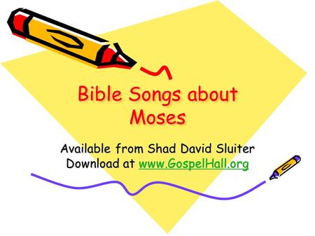 Bible Songs about Moses Available from Shad David Sluiter Download at www.GospelHall.org www.GospelHall.org.