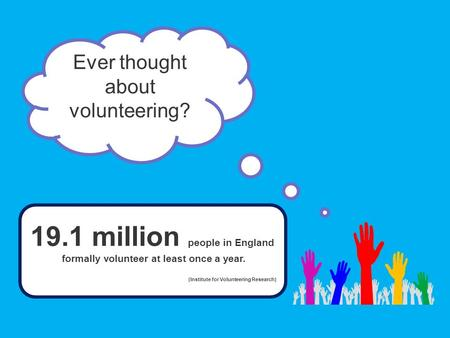 Ever thought about volunteering? 19.1 million people in England formally volunteer at least once a year. (Institute for Volunteering Research)