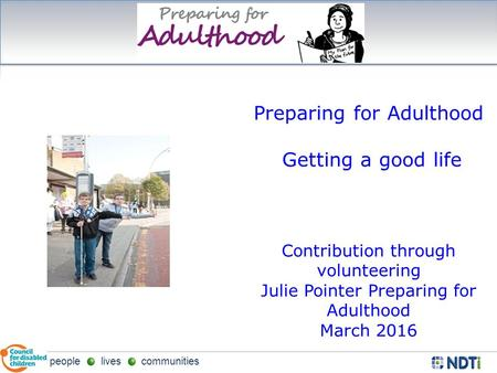 People lives communities Preparing for Adulthood Getting a good life Contribution through volunteering Julie Pointer Preparing for Adulthood March 2016.