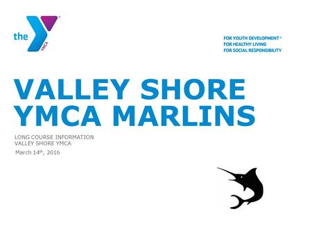 VALLEY SHORE YMCA MARLINS LONG COURSE INFORMATION VALLEY SHORE YMCA March 14 th, 2016.