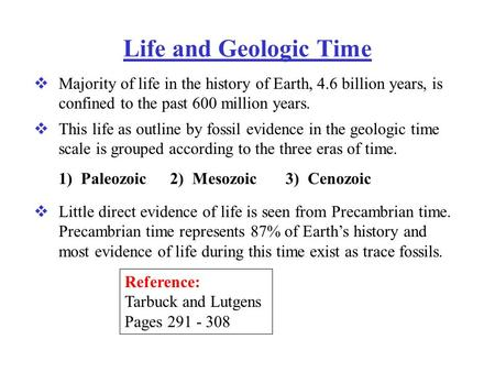 Life and Geologic Time  Majority of life in the history of Earth, 4.6 billion years, is confined to the past 600 million years.  This life as outline.