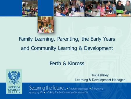 Family Learning, Parenting, the Early Years and Community Learning & Development Perth & Kinross Tricia Illsley Learning & Development Manager.