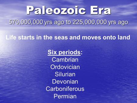 Paleozoic Era 570,000,000 yrs ago to 225,000,000 yrs ago Life starts in the seas and moves onto land Six periods: Cambrian Ordovician Silurian Devonian.