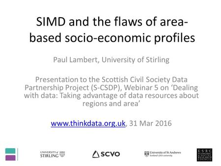 SIMD and the flaws of area- based socio-economic profiles Paul Lambert, University of Stirling Presentation to the Scottish Civil Society Data Partnership.