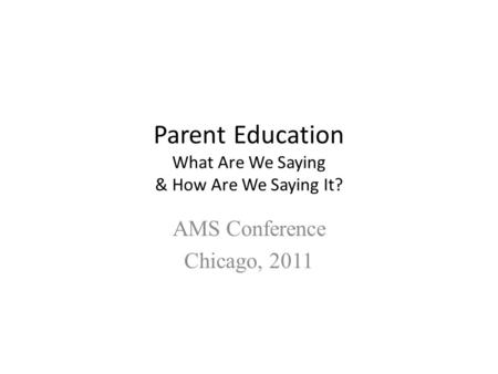 Parent Education What Are We Saying & How Are We Saying It? AMS Conference Chicago, 2011.