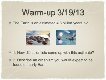 Warm-up 3/19/13 The Earth is an estimated 4.6 billion years old. 1. How did scientists come up with this estimate? 2. Describe an organism you would expect.