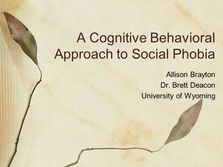 A Cognitive Behavioral Approach to Social Phobia Allison Brayton Dr. Brett Deacon University of Wyoming.