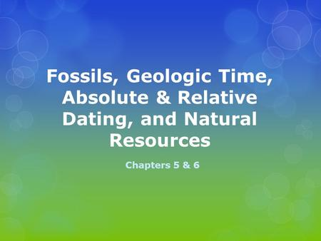 Fossils, Geologic Time, Absolute & Relative Dating, and Natural Resources Chapters 5 & 6.