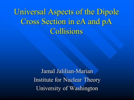 Universal Aspects of the Dipole Cross Section in eA and pA Collisions Jamal Jalilian-Marian Institute for Nuclear Theory University of Washington.