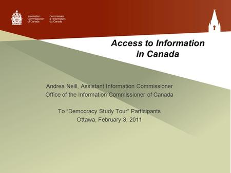 "Access to Information in Canada Andrea Neill, Assistant Information Commissioner Office of the Information Commissioner of Canada To ""Democracy Study Tour"""