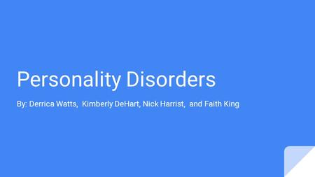 Personality Disorders By: Derrica Watts, Kimberly DeHart, Nick Harrist, and Faith King.