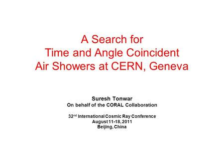 A Search for Time and Angle Coincident Air Showers at CERN, Geneva Suresh Tonwar On behalf of the CORAL Collaboration 32 nd International Cosmic Ray Conference.