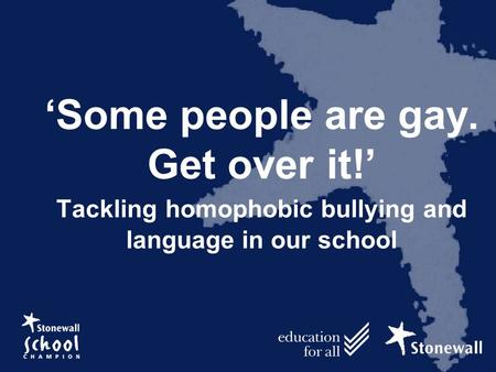 'Some people are gay. Get over it!' Tackling homophobic bullying and language in our school.