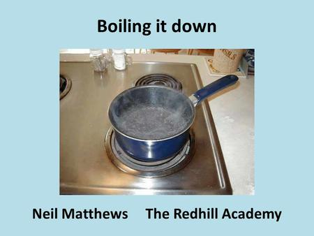 Boiling it down Neil Matthews The Redhill Academy.