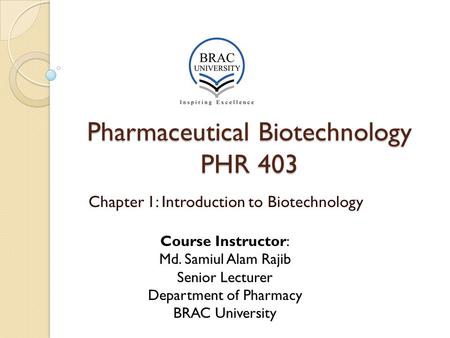 Pharmaceutical Biotechnology PHR 403 Chapter 1: Introduction to Biotechnology Course Instructor: Md. Samiul Alam Rajib Senior Lecturer Department of Pharmacy.