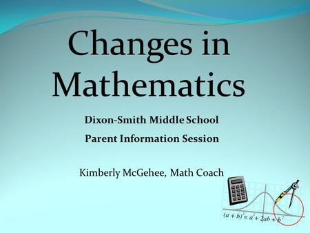 Changes in Mathematics Dixon-Smith Middle School Parent Information Session Kimberly McGehee, Math Coach.