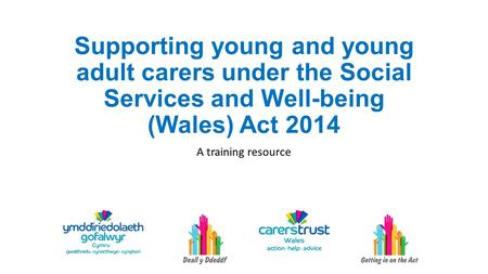 Supporting young and young adult carers under the Social Services and Well-being (Wales) Act 2014 A training resource.