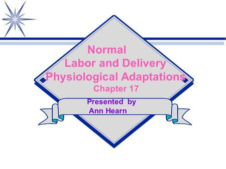 Normal Labor and Delivery Physiological Adaptations Chapter 17 Presented by Ann Hearn.
